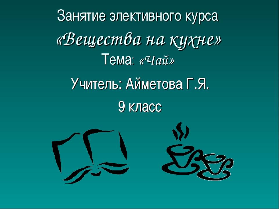 Занятие элективного курса «Вещества на кухне» Тема: «Чай» Учитель: Айметова Г...