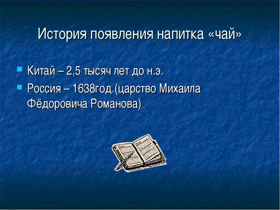 История появления напитка «чай» Китай – 2,5 тысяч лет до н.э. Россия – 1638го...