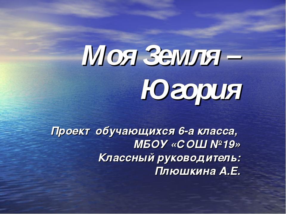 Моя Земля – Югория Проект обучающихся 6-а класса, МБОУ «СОШ №19» Классный ру...