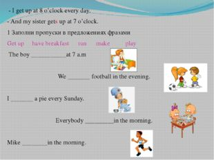 - I get up at 8 o'clock every day. - And my sister gets up at 7 o'clock. 1 З