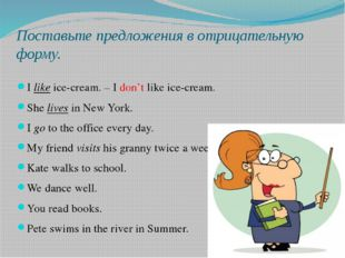 Поставьте предложения в отрицательную форму. Ilikeice-cream. – I don't like