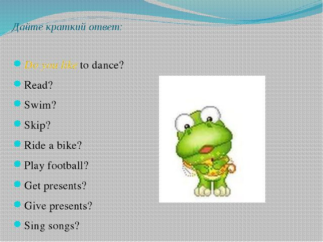 Дайте краткий ответ: Do you like to dance? Read? Swim? Skip? Ride a bike? Pla...