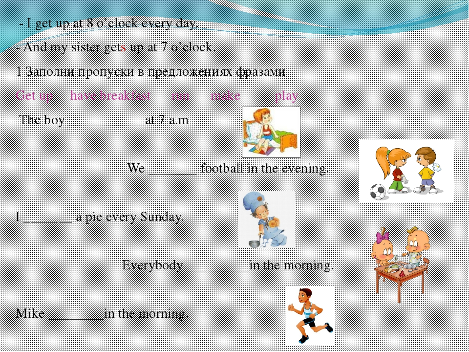 - I get up at 8 o'clock every day. - And my sister gets up at 7 o'clock. 1 З...