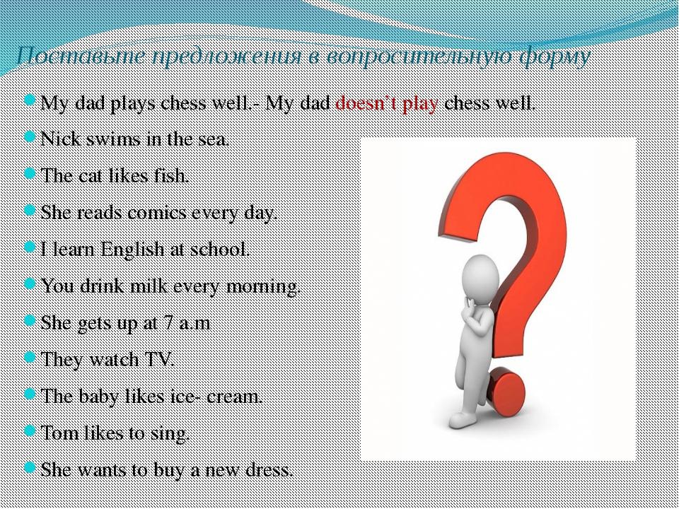 Поставьте предложения в вопросительную форму My dad plays chess well.- My dad...