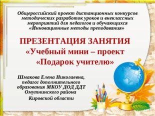 ПРЕЗЕНТАЦИЯ ЗАНЯТИЯ «Учебный мини – проект «Подарок учителю» Общероссийский п