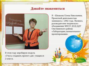 Давайте знакомиться Я - Шмакова Елена Николаевна. Проектной деятельностью зан