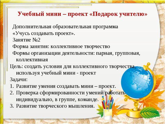 Учебный мини – проект «Подарок учителю» Дополнительная образовательная програ...