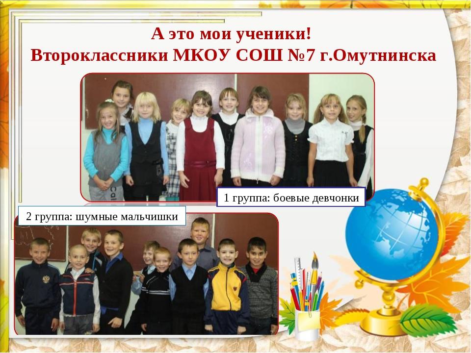 А это мои ученики! Второклассники МКОУ СОШ №7 г.Омутнинска 1 группа: боевые д...