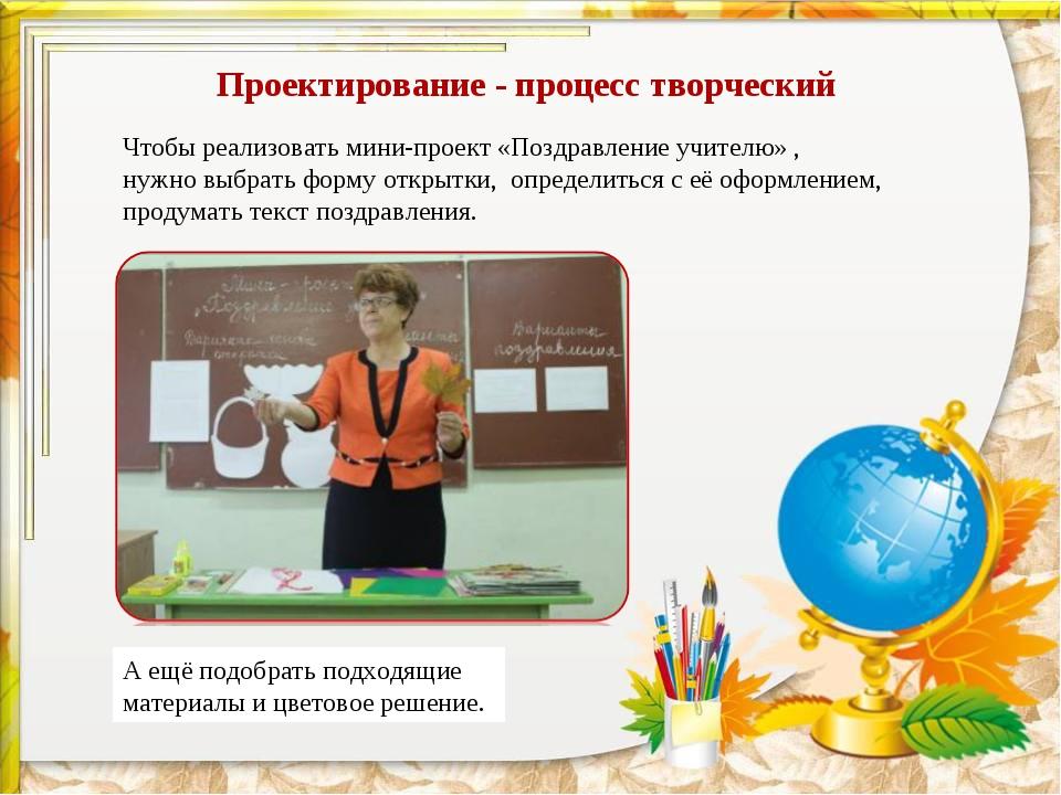 Проектирование - процесс творческий Чтобы реализовать мини-проект «Поздравлен...