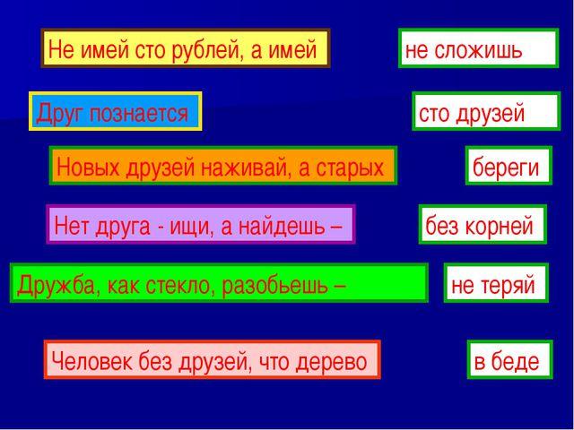 Не имей сто рублей, а имей сто друзей Друг познается в беде Новых друзей наж...