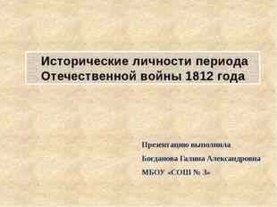 Исторические личности периода Отечественной войны 1812 года Презентацию выпо