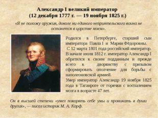 Александр I великий император (12 декабря 1777 г. — 19 ноября 1825 г.) «Я не