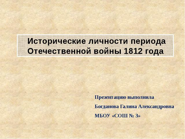 Исторические личности периода Отечественной войны 1812 года Презентацию выпо...