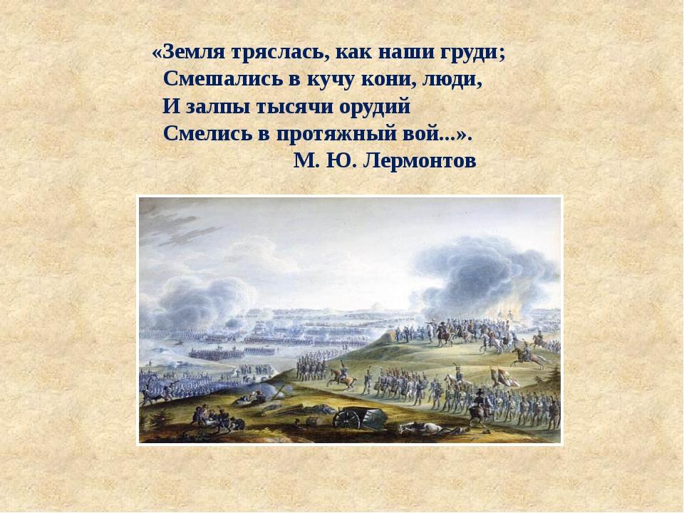 «Земля тряслась, как наши груди; Смешались в кучу кони, люди, И залпы тысячи...