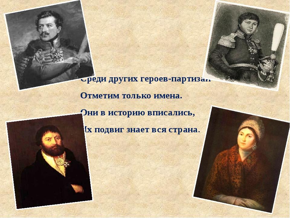 Среди других героев-партизан Отметим только имена. Они в историю вписались, И...