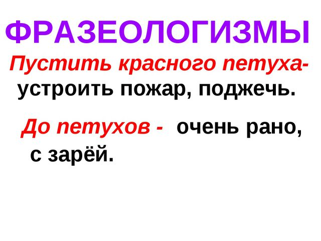 ФРАЗЕОЛОГИЗМЫ Пустить красного петуха- устроить пожар, поджечь. До петухов -...