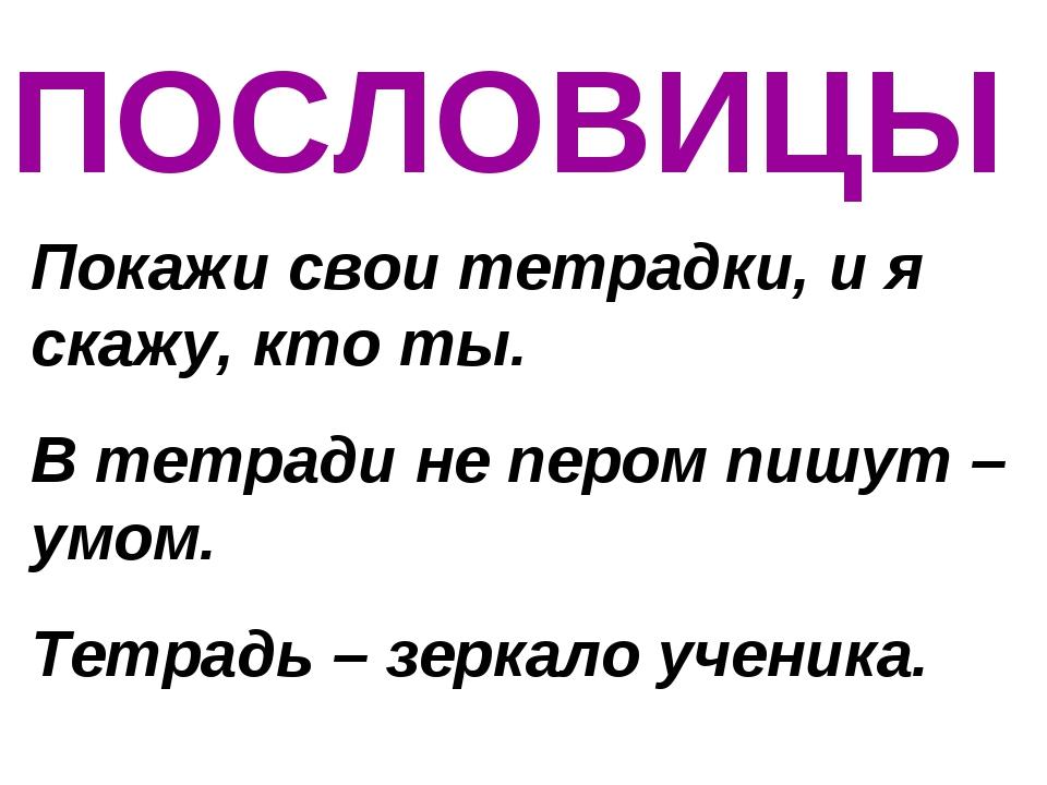 ПОСЛОВИЦЫ Покажи свои тетрадки, и я скажу, кто ты. В тетради не пером пишут –...
