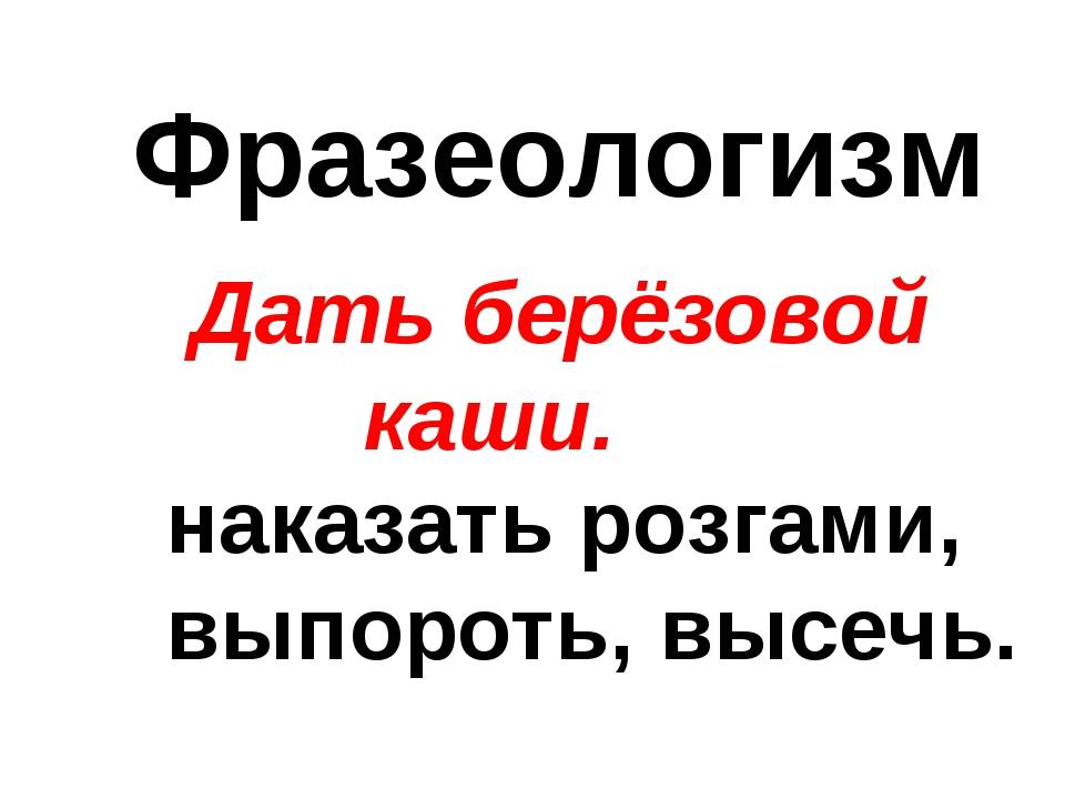 Фразеологизм Дать берёзовой каши. наказать розгами, выпороть, высечь.