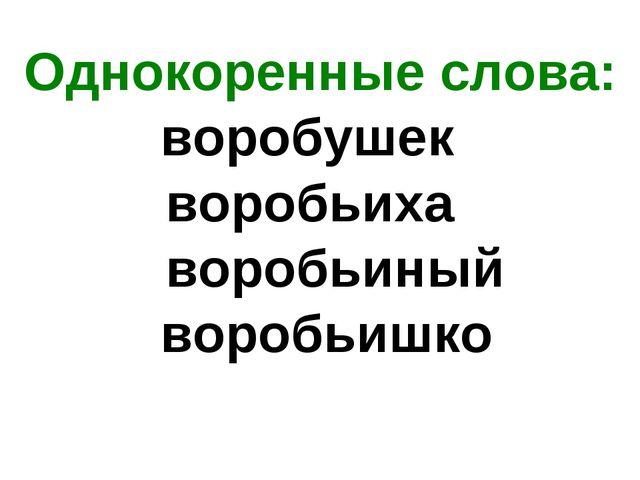 Однокоренные слова: воробушек воробьиха воробьиный воробьишко