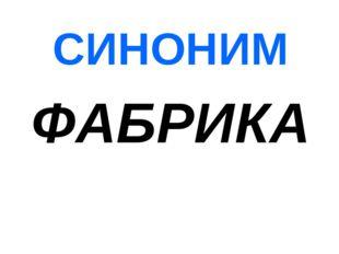 СИНОНИМ ФАБРИКА
