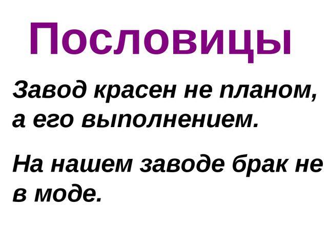 Пословицы Завод красен не планом, а его выполнением. На нашем заводе брак не...