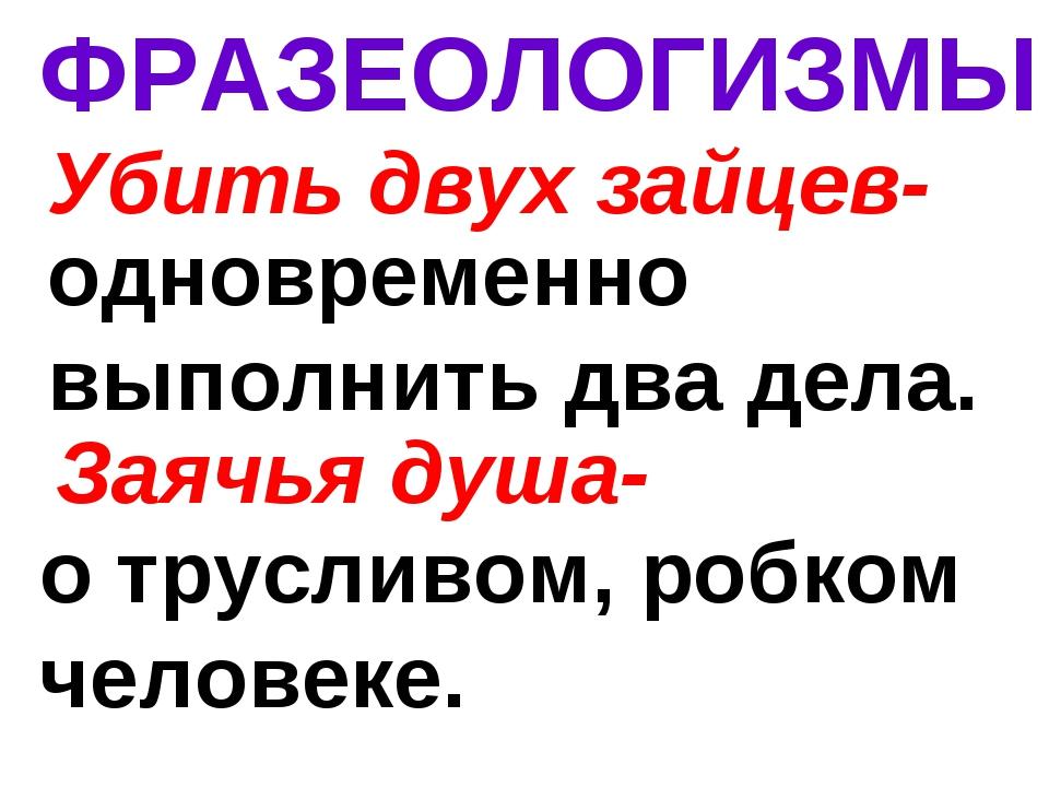 ФРАЗЕОЛОГИЗМЫ Убить двух зайцев- одновременно выполнить два дела. Заячья душ...