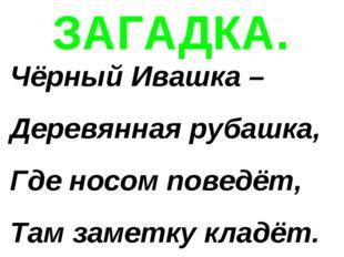 ЗАГАДКА. Чёрный Ивашка – Деревянная рубашка, Где носом поведёт, Там заметку к