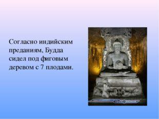 Согласно индийским преданиям, Будда сидел под фиговым деревом с 7 плодами.