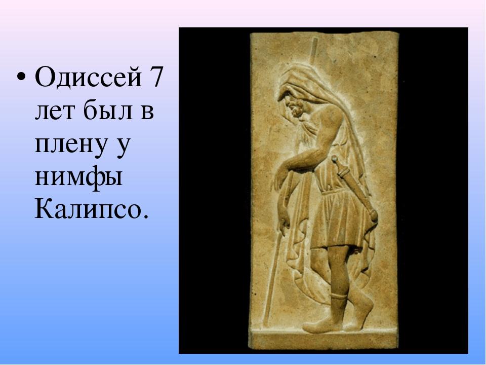 Одиссей 7 лет был в плену у нимфы Калипсо.