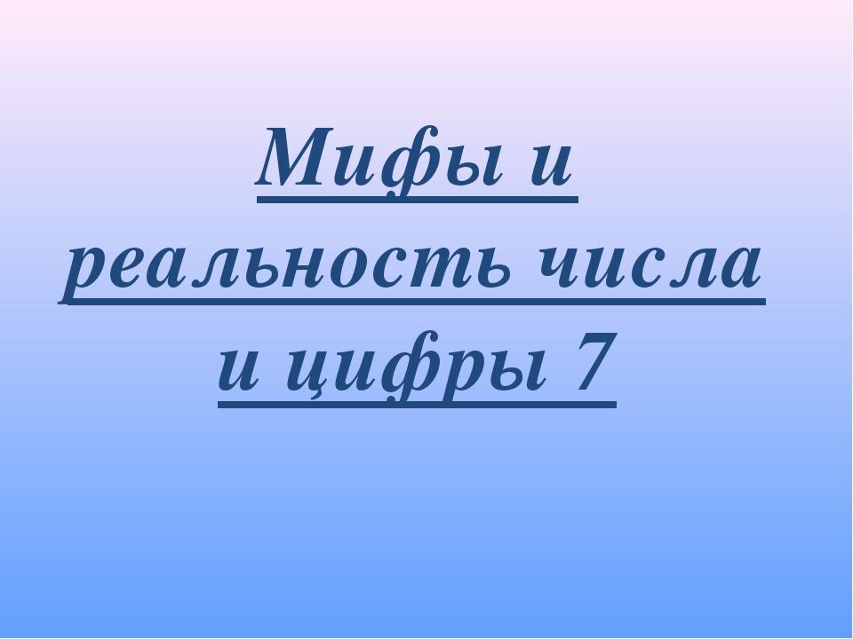 Мифы и реальность числа и цифры 7