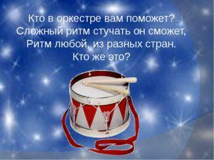 Кто в оркестре вам поможет? Сложный ритм стучать он сможет, Ритм любой, из ра