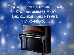 Форте – громко, пиано – тихо, Кто наигрывает мне? Без ошибки, без изъяна, Ну,