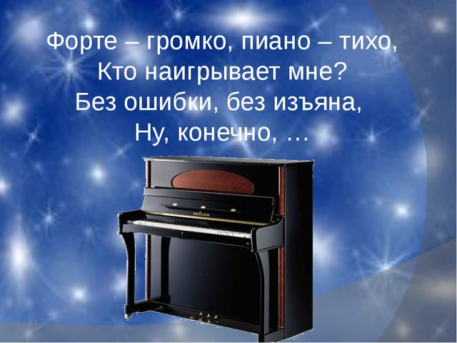 Форте – громко, пиано – тихо, Кто наигрывает мне? Без ошибки, без изъяна, Ну,...