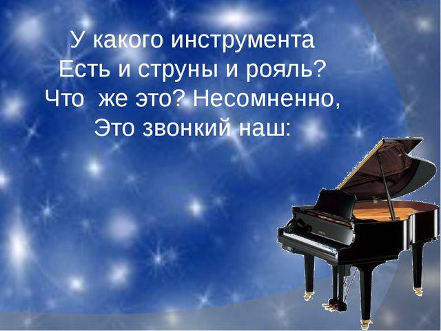 У какого инструмента Есть и струны и рояль? Что же это? Несомненно, Это звонк...