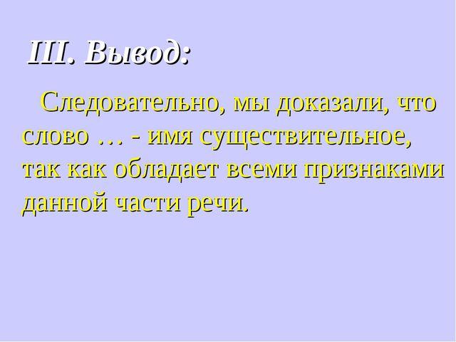 III. Вывод: Следовательно, мы доказали, что слово … - имя существительное, та...