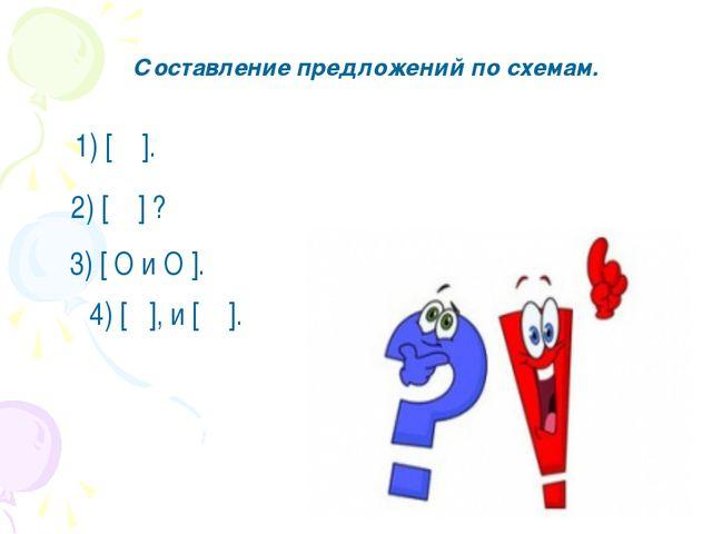 Составление предложений по схемам. 1) [ ]. 2) [ ] ? 3) [ O и O ]. 4) [ ], и [...