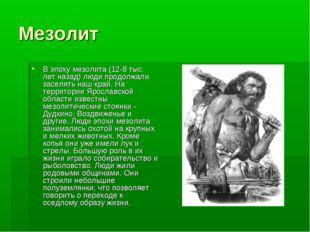 Мезолит В эпоху мезолита (12-8 тыс. лет назад) люди продолжали заселять наш к
