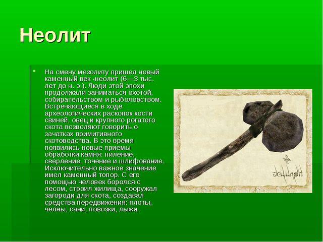Неолит На смену мезолиту пришел новый каменный век -неолит (6—3 тыс. лет до н...