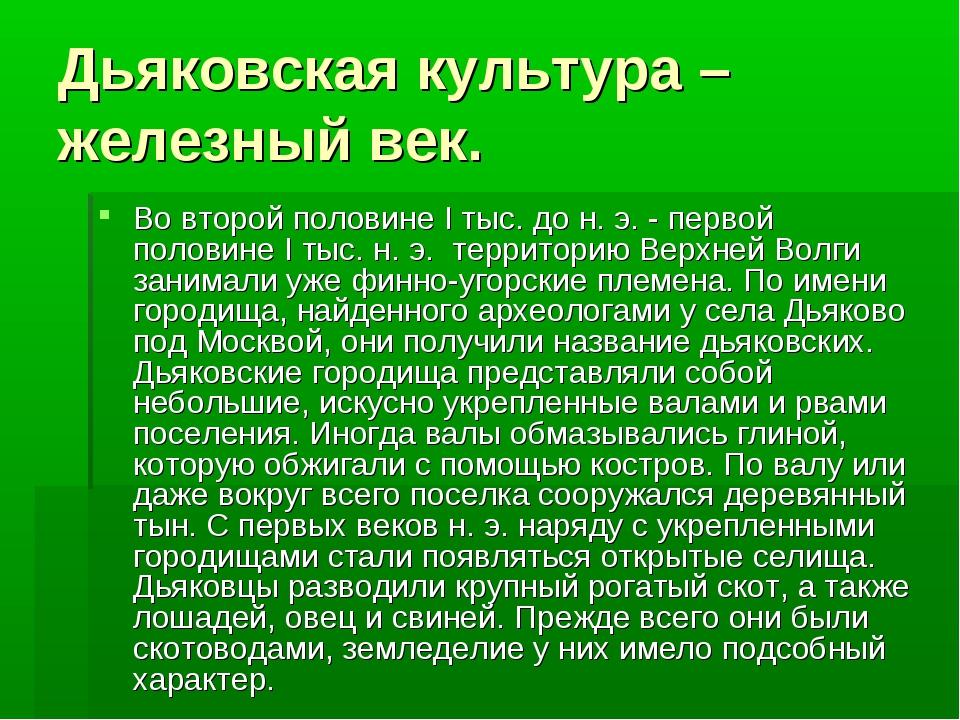 Дьяковская культура –железный век. Во второй половине I тыс. до н. э. - перво...
