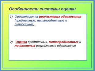 Особенности системы оценки Ориентация на результаты образования (предметные,