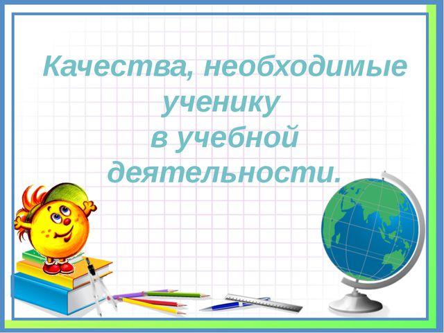 Качества, необходимые ученику в учебной деятельности.