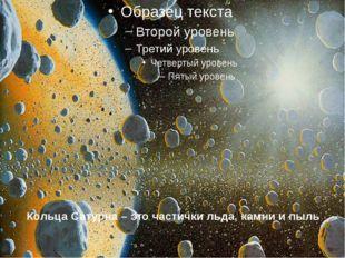 Кольца Сатурна – это частички льда, камни и пыль