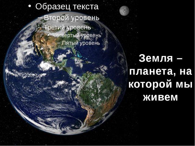 Земля – планета, на которой мы живем