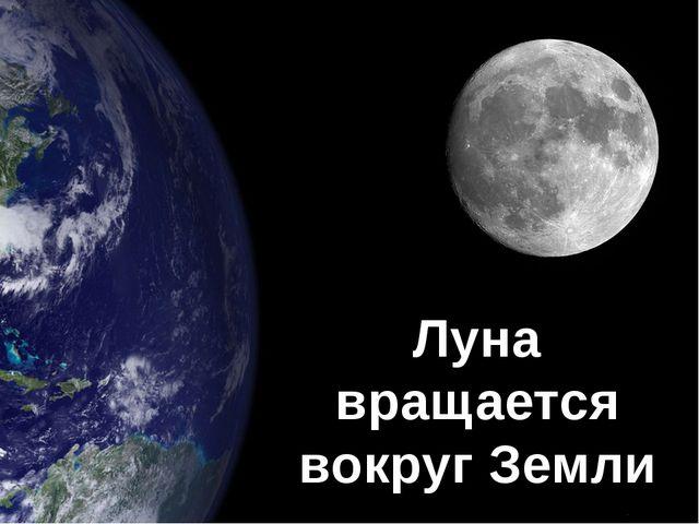 Луна вращается вокруг Земли