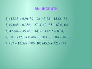 вычислить 1) (12,35 + 6,9)∙ 59 2) (45,23 – 15,8) ∙ 38 3) (9,045 – 0,356) ∙ 27