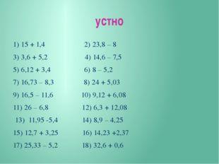 устно 1) 15 + 1,4 2) 23,8 – 8 3) 3,6 + 5,2 4) 14,6 – 7,5 5) 6,12 + 3,4 6) 8 –