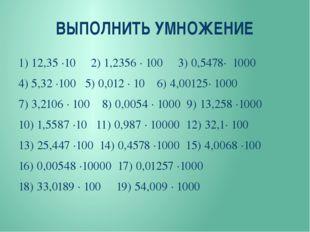 ВЫПОЛНИТЬ УМНОЖЕНИЕ 1) 12,35 ∙10 2) 1,2356 ∙ 100 3) 0,5478∙ 1000 4) 5,32 ∙100
