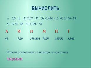 ВЫЧИСЛИТЬ 3,5∙ 18 2) 2,07 ∙ 37 3) 0,486 ∙ 15 4) 0,154∙ 23 5) 13,24 ∙ 48 6) 7,