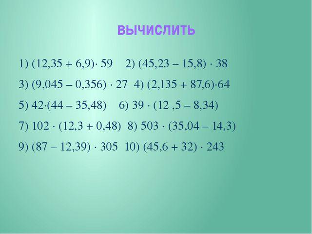 вычислить 1) (12,35 + 6,9)∙ 59 2) (45,23 – 15,8) ∙ 38 3) (9,045 – 0,356) ∙ 27...