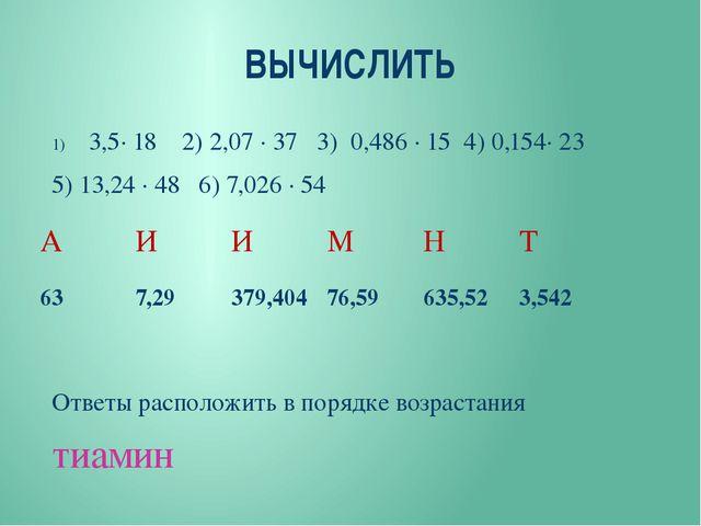 ВЫЧИСЛИТЬ 3,5∙ 18 2) 2,07 ∙ 37 3) 0,486 ∙ 15 4) 0,154∙ 23 5) 13,24 ∙ 48 6) 7,...